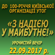 «З НАДІЄЮ У МАЙБУТНЄ!» УРОЧИСТИЙ ВЕЧІР  ДО  100-РІЧЧЯ КИЇВСЬКОЇ ОРГАНІЗАЦІЇ УТОГ.