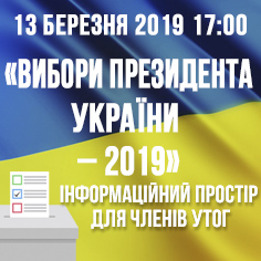 «ВИБОРИ ПРЕЗИДЕНТА УКРАЇНИ – 2019»  Інформаційний простір  для членів УТОГ