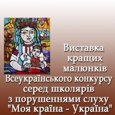 """ВСЕУКРАЇНСЬКА ВИСТАВКА ДИТЯЧИХ МАЛЮНКІВ ШКОЛЯРІВ З ПОРУШЕННЯМИ СЛУХУ """"МОЯ КРАЇНА - УКРАЇНА"""""""